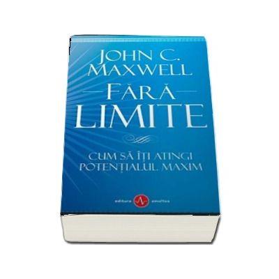 Fara Limite - Cum sa iti atingi potentialul maxim de John C. Maxwell