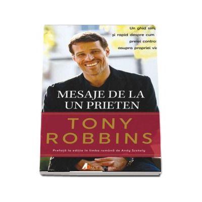 Mesaje de la un prieten - Un ghid simplu si rapid despre cum sa preiei controlul asuprea propriei vieti de Tony Robbins