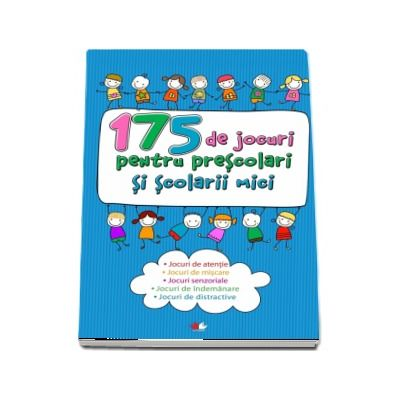 175 de jocuri pentru prescolari si scolari mici - Jocuri de atentie, jocuri de miscare, jocuri de seriozitate, jocuri de indemnare, jocuri de distractie