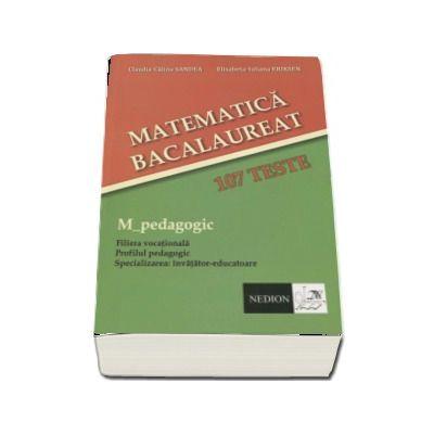 Bacalaureat Matematica, 107 teste. M_pedagogic. Filiera Vocationala. Profilul pedagogic. Specializarea invatator-educatoare (Claudia-Calina Sandea)