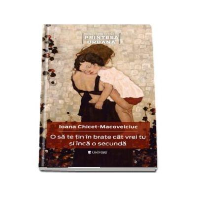 Ioana Chicet Macoveiciuc - O sa te tin in brate cat vrei tu si inca o secunda - Prima carte scrisa de Printesa Urbana
