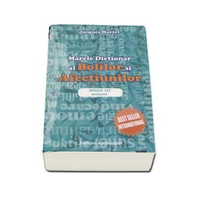 Marele dictionar al bolilor si afectiunilor. Cauzele subtile ale imbolnavirii (Editie a III-a, revizuita)