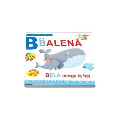 B de la balena. Bela merge la bal - Scurte povesti cu literele alfabetului