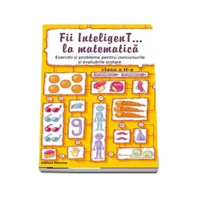 Concursul - Fii inteligenT... la matematica, pentru clasa a II-a. Exercitii si probleme pentru concursurile si evaluarile scolare (Bogdan Petre Dobrin)