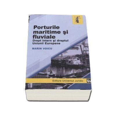 Porturile maritime si fluviale. Drept intern si dreptul Uniunii Europene de Marin Voicu