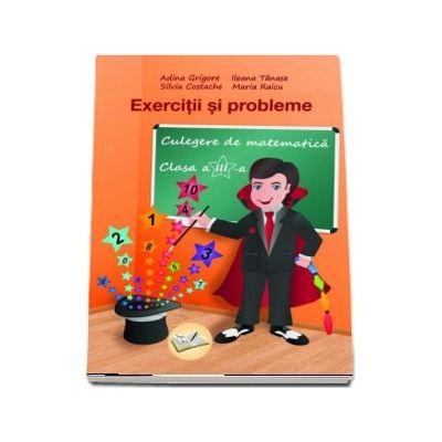Exercitii si probleme. Culegere de matematica pentru clasa a III-a (Editia 2018) - Adina Grigore