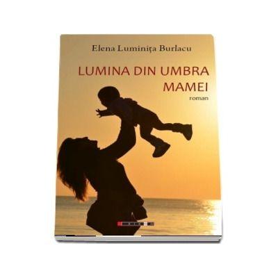 Lumina din umbra mamei de Elena Luminita Burlacu