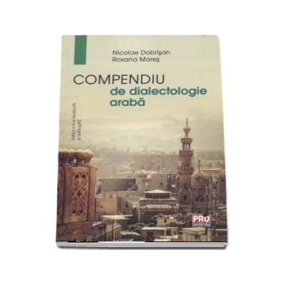 Compendiu de dialectologie araba de Nicolae Dobrisan - Editia a II-a revazuta si adaugita