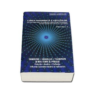 Lumea fascinanta a vibratiilor. Cancerul - Cauza lui, tulburari si boli care il preced (Volumul 5) de Henri Chretien