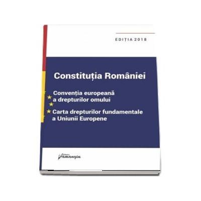 Constitutia Romaniei. Conventia europeana a drepturilor omului, Carta drepturilor fundamentale a Uniunii Europene. Actualizata la data de 18 septembrie 2018