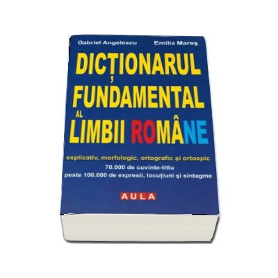 Dictionarul fundamental al Limbii Romane. Explicativ, morfologic, ortografic si ortoepic (Brosat)