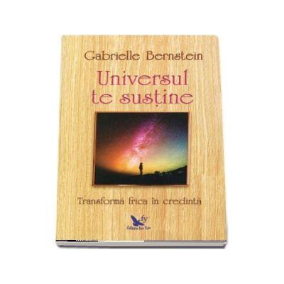 Gabrielle Bernstein - Universul te susține. Transformă-ți frica în credință.