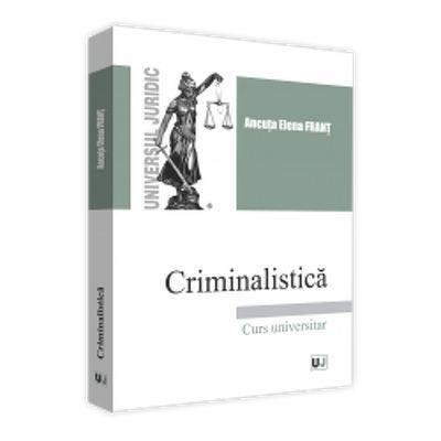Ancuta Elena Frant - Criminalistica. Curs universitar