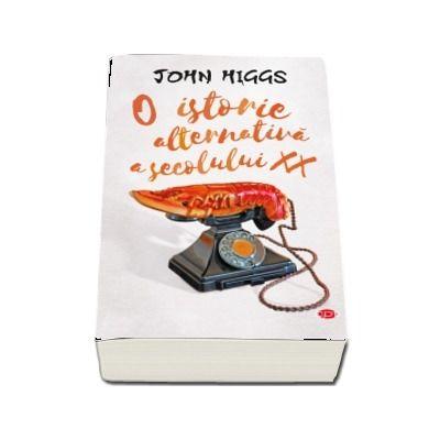 John Higgs - O istorie alternativa a secolului XX. Volumul 67