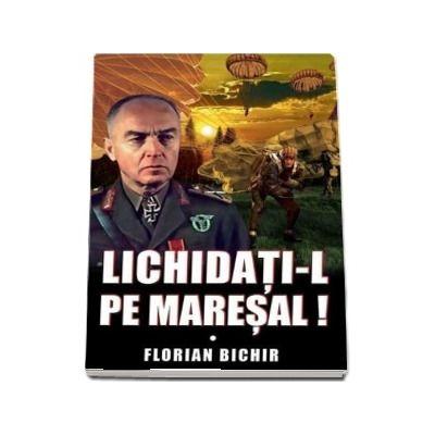 Lichidati-l pe Maresal! de Florian Bichir