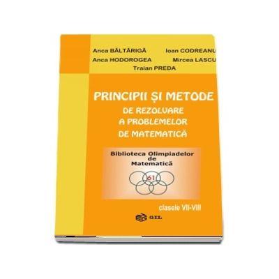 Principii si metode de rezolvare a problemelor de matematica, clasele VII-VIII (Anca Baltariga)