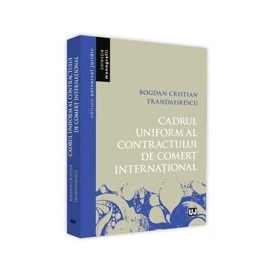 Cadrul uniform al contractului de comert international - Bogdan Cristian Trandafirescu