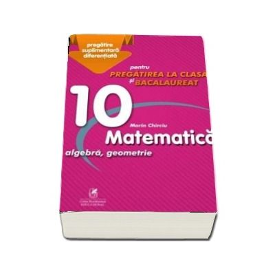 Marin Chirciu - Culegere - Matematica algebra, analiza matematica – Clasa a X-a – pentru pregatirea la clasa si bacalaureat