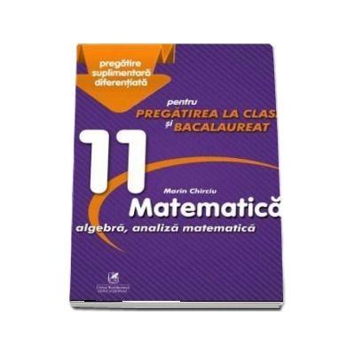Marin Chirciu - Culegere - Matematica algebra, analiza matematica – Clasa a XI-a – pentru pregatirea la clasa si bacalaureat