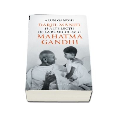 Darul maniei si alte lectii de la bunicul meu Mahatma Gandhi - Traducere de George Chirita