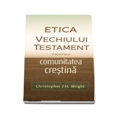 Etica Vechiului Testament pentru comunitatea crestina - Christopher J. H. Wright